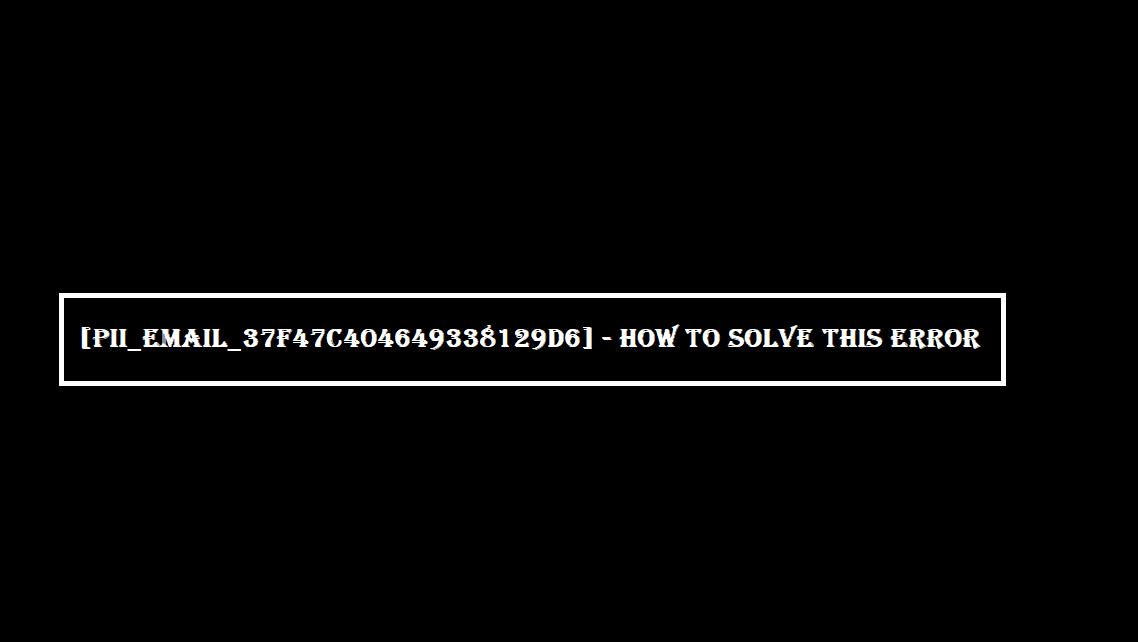 pii_email_37f47c404649338129d6] Error Solved.