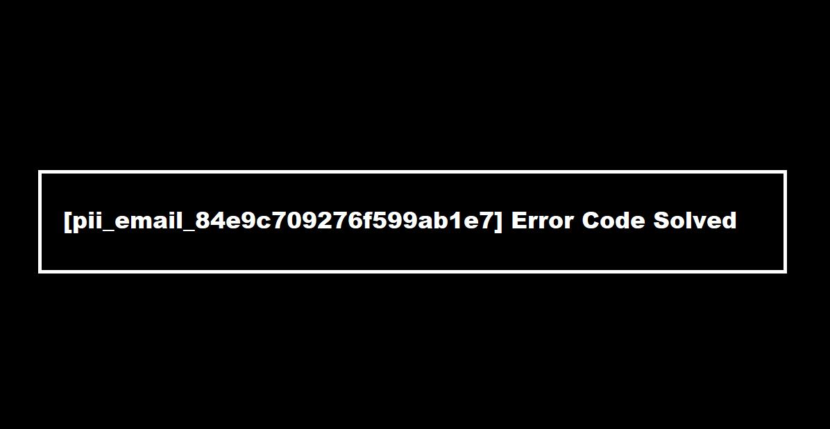 pii_email_84e9c709276f599ab1e7] Error Code Solved