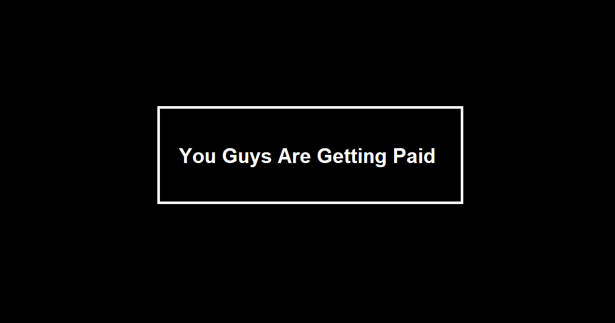 You Guys Are Getting Paid