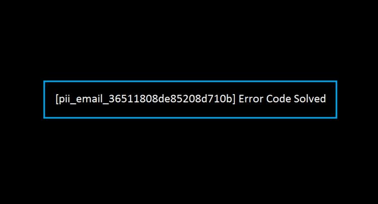 How To Fixed [pii_email_36511808de85208d710b] Error Code in 2021?