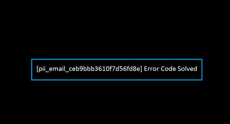 How To Fixed [pii_email_ceb9bbb3610f7d56fd8e] Error Code in 2021?